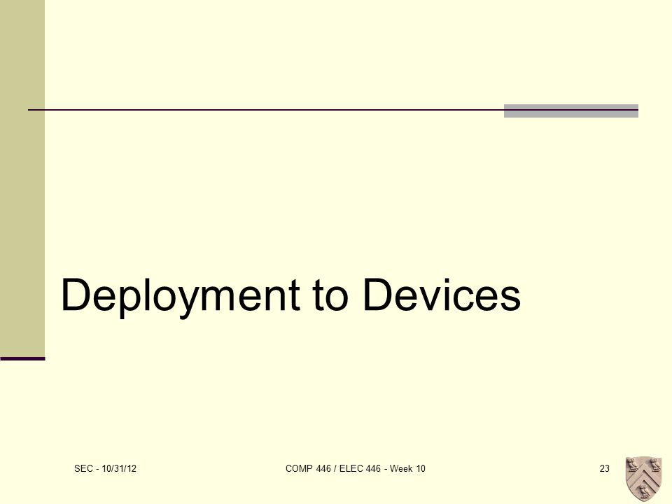 Deployment to Devices SEC - 10/31/12 COMP 446 / ELEC 446 - Week 1023