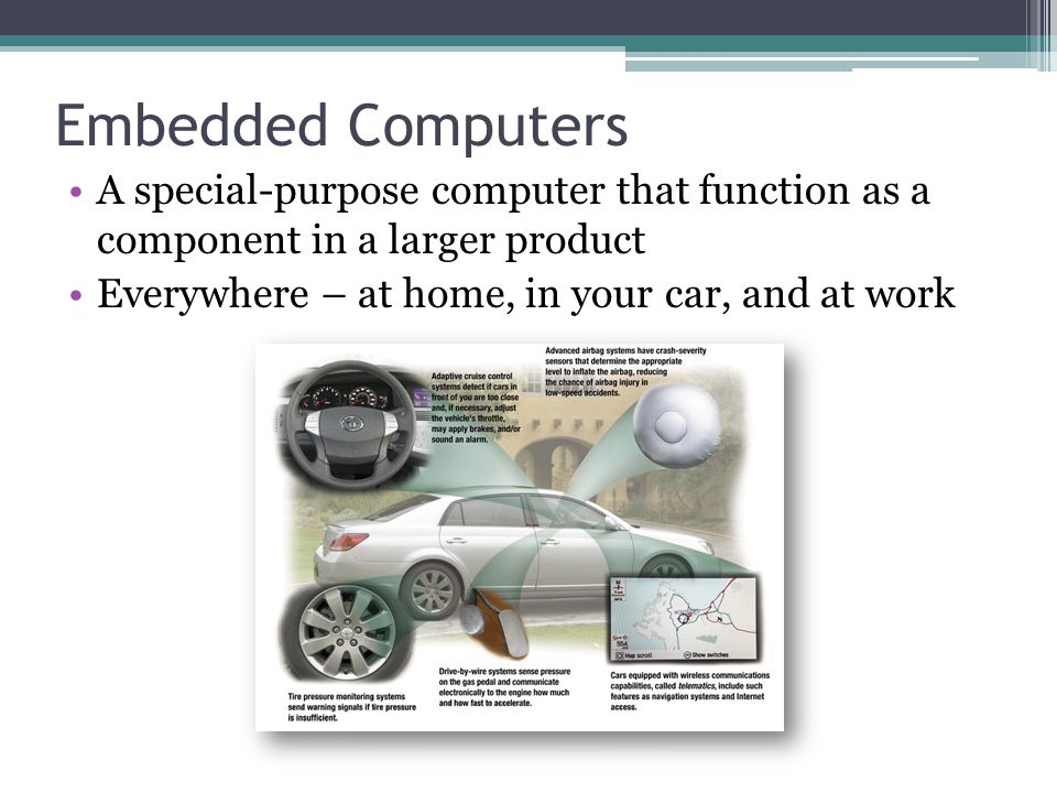 Embedded Computers A special-purpose computer that function as a component in a larger product Everywhere – at home, in your car, and at work