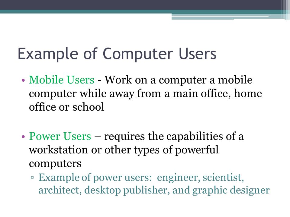 Example of Computer Users Mobile Users - Work on a computer a mobile computer while away from a main office, home office or school Power Users – requi