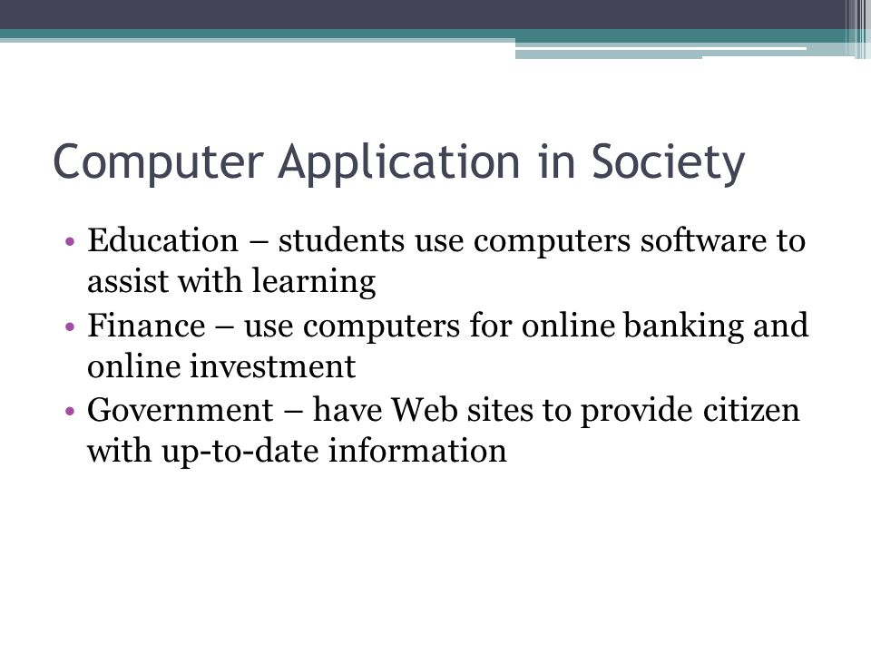 Computer Application in Society Education – students use computers software to assist with learning Finance – use computers for online banking and onl