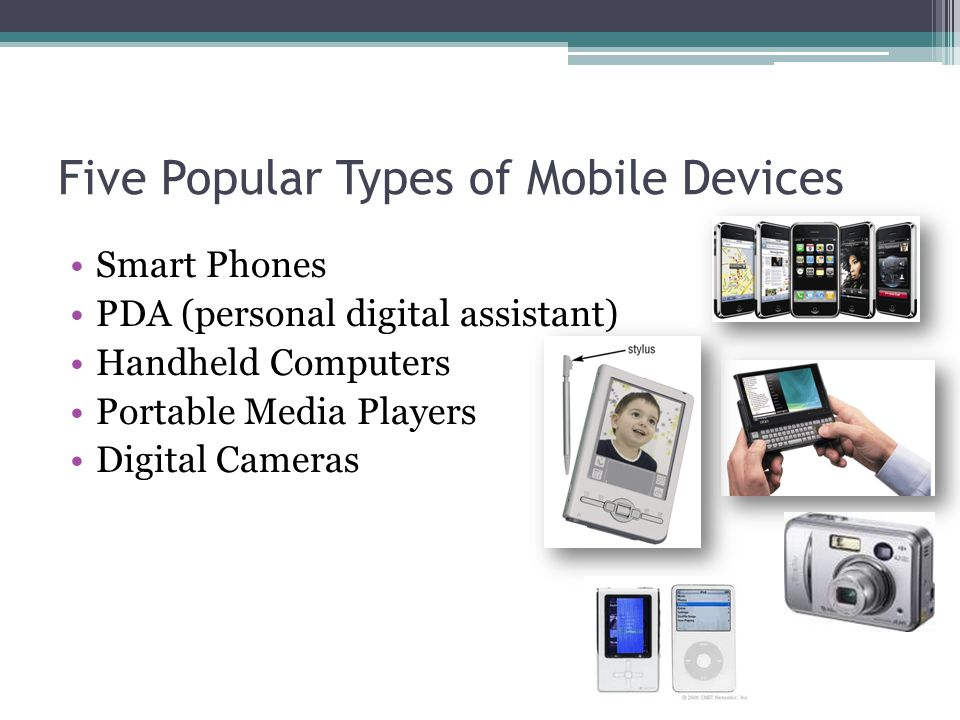 Five Popular Types of Mobile Devices Smart Phones PDA (personal digital assistant) Handheld Computers Portable Media Players Digital Cameras