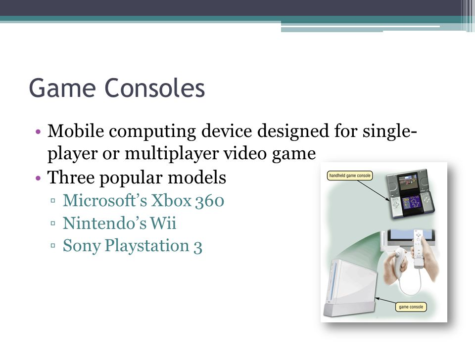 Game Consoles Mobile computing device designed for single- player or multiplayer video game Three popular models ▫Microsoft's Xbox 360 ▫Nintendo's Wii
