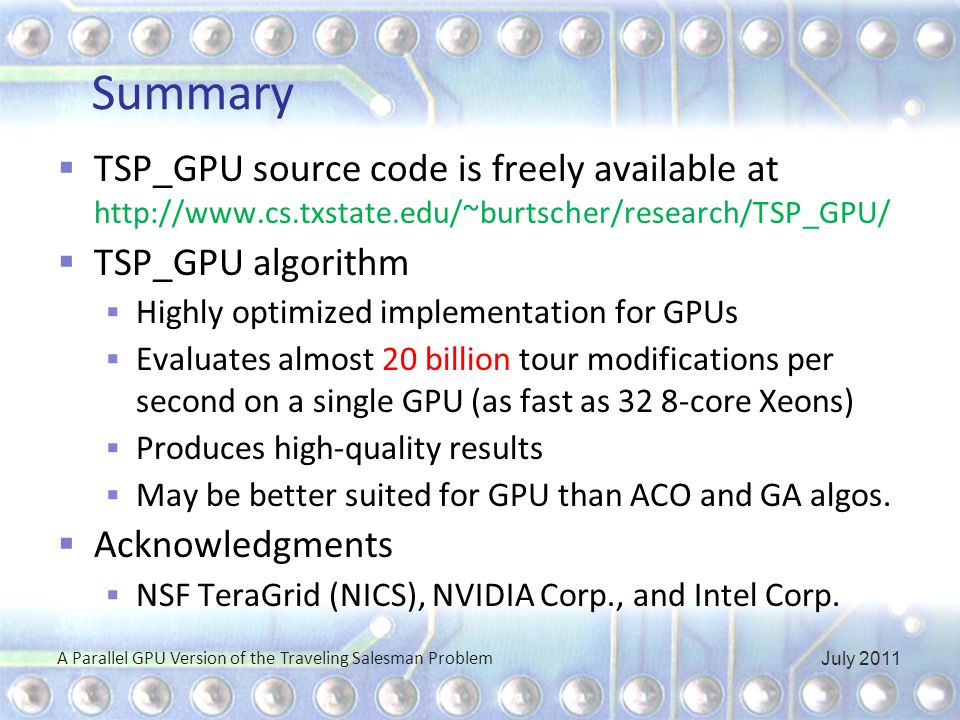 Summary  TSP_GPU source code is freely available at http://www.cs.txstate.edu/~burtscher/research/TSP_GPU/  TSP_GPU algorithm  Highly optimized implementation for GPUs  Evaluates almost 20 billion tour modifications per second on a single GPU (as fast as 32 8-core Xeons)  Produces high-quality results  May be better suited for GPU than ACO and GA algos.