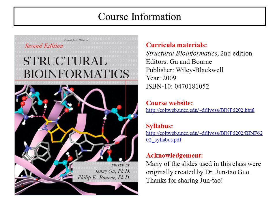 Course Information Curricula materials: Structural Bioinformatics, 2nd edition Editors: Gu and Bourne Publisher: Wiley-Blackwell Year: 2009 ISBN-10: 0470181052 Course website: http://coitweb.uncc.edu/~drlivesa/BINF6202.html Syllabus: http://coitweb.uncc.edu/~drlivesa/BINF6202/BINF62 02_syllabus.pdf Acknowledgement: Many of the slides used in this class were originally created by Dr.
