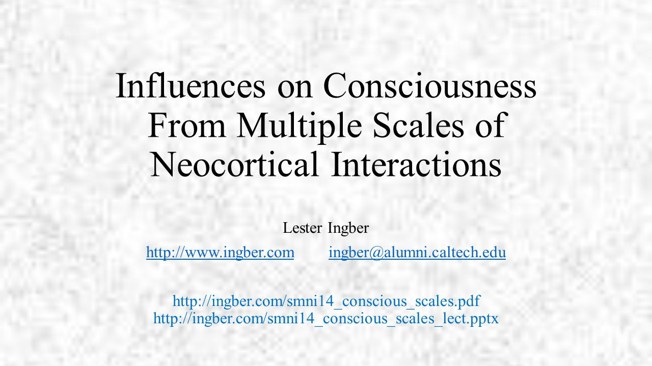Influences on Consciousness From Multiple Scales of Neocortical Interactions Lester Ingber http://www.ingber.comhttp://www.ingber.com ingber@alumni.caltech.eduingber@alumni.caltech.edu http://ingber.com/smni14_conscious_scales.pdf http://ingber.com/smni14_conscious_scales_lect.pptx