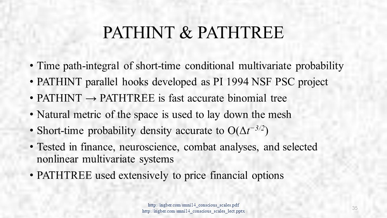 PATHINT & PATHTREE Time path-integral of short-time conditional multivariate probability PATHINT parallel hooks developed as PI 1994 NSF PSC project PATHINT → PATHTREE is fast accurate binomial tree Natural metric of the space is used to lay down the mesh Short-time probability density accurate to Ο(Δt −3/2 ) Tested in finance, neuroscience, combat analyses, and selected nonlinear multivariate systems PATHTREE used extensively to price financial options http://ingber.com/smni14_conscious_scales.pdf http://ingber.com/smni14_conscious_scales_lect.pptx 35