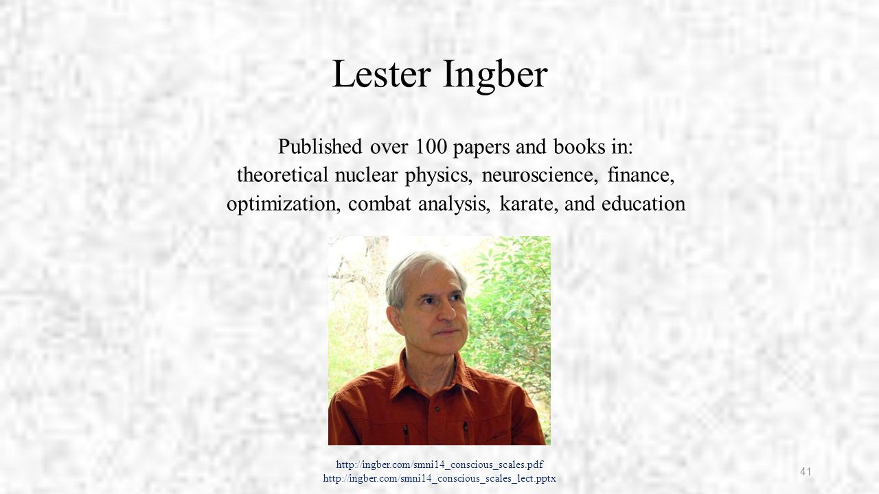 Lester Ingber Published over 100 papers and books in: theoretical nuclear physics, neuroscience, finance, optimization, combat analysis, karate, and education http://ingber.com/smni14_conscious_scales.pdf http://ingber.com/smni14_conscious_scales_lect.pptx 41