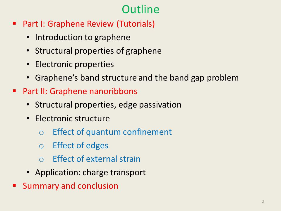 Outline  Part I: Graphene Review (Tutorials) Introduction to graphene Structural properties of graphene Electronic properties Graphene's band structure and the band gap problem  Part II: Graphene nanoribbons Structural properties, edge passivation Electronic structure o Effect of quantum confinement o Effect of edges o Effect of external strain Application: charge transport  Summary and conclusion 2
