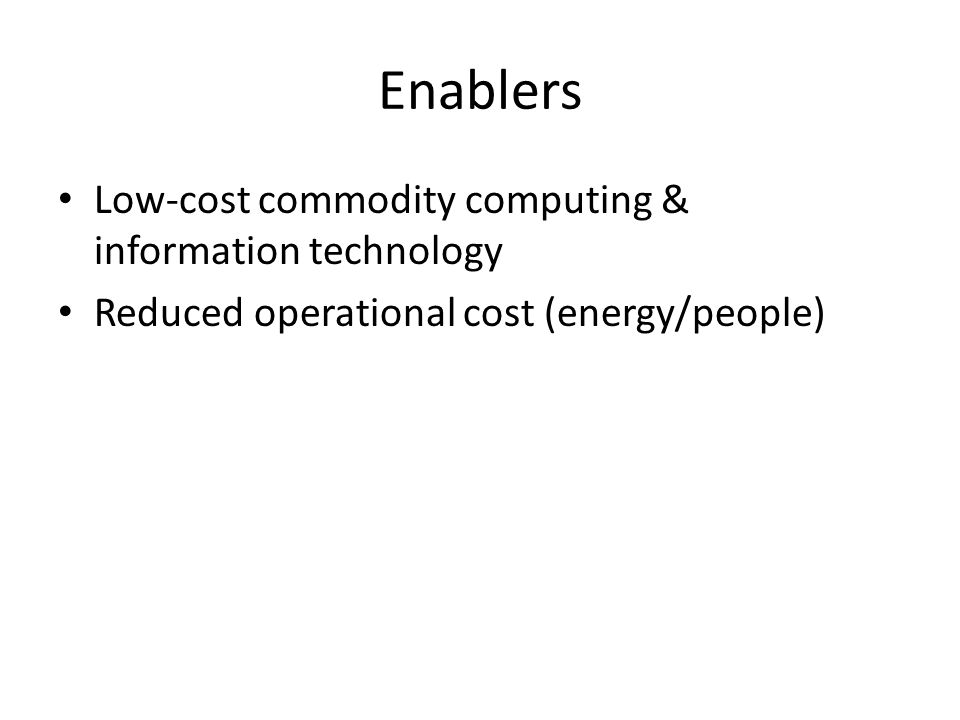 Enablers Low-cost commodity computing & information technology Reduced operational cost (energy/people)