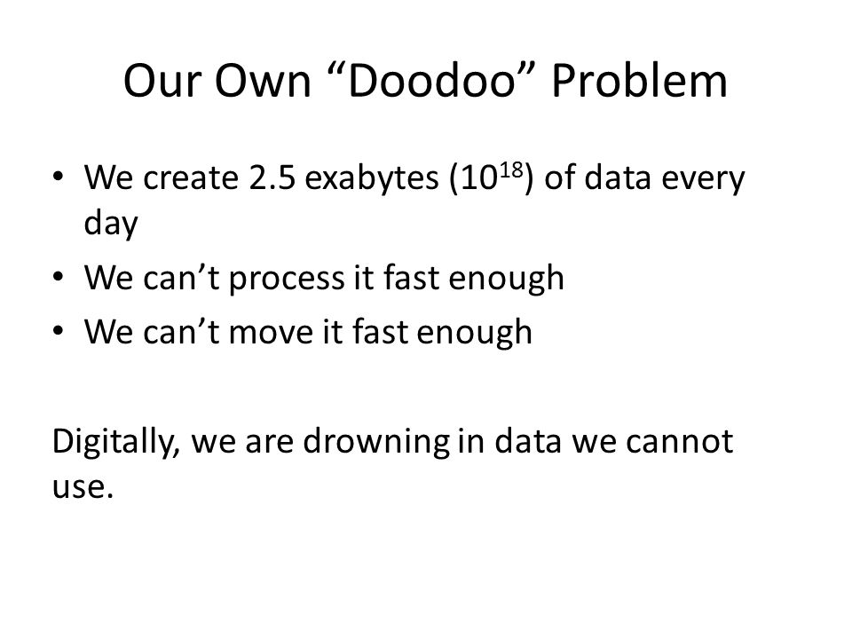 Our Own Doodoo Problem We create 2.5 exabytes (10 18 ) of data every day We can't process it fast enough We can't move it fast enough Digitally, we are drowning in data we cannot use.