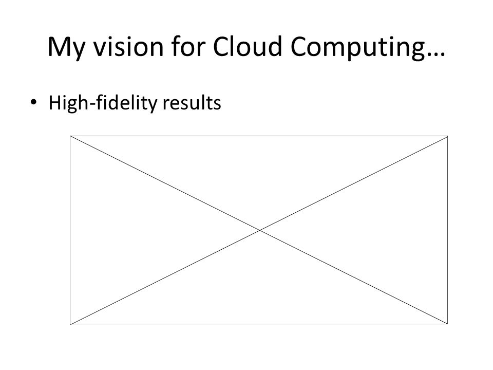 My vision for Cloud Computing… High-fidelity results