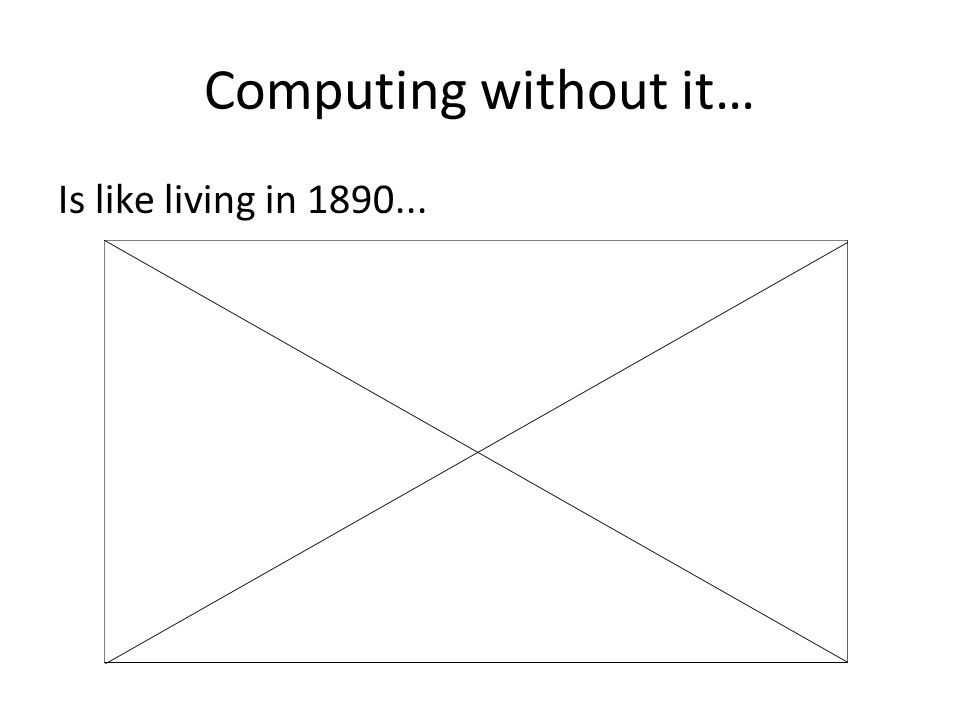 Computing without it… Is like living in 1890...