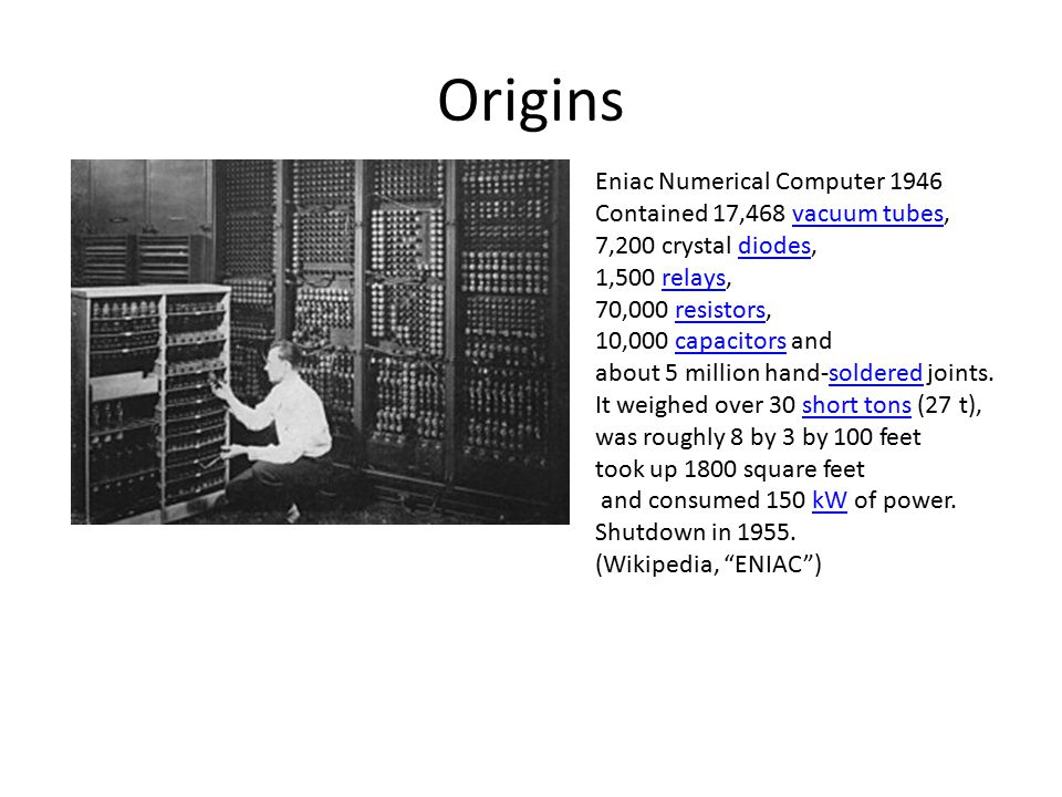 Origins Eniac Numerical Computer 1946 Contained 17,468 vacuum tubes,vacuum tubes 7,200 crystal diodes,diodes 1,500 relays,relays 70,000 resistors,resistors 10,000 capacitors andcapacitors about 5 million hand-soldered joints.soldered It weighed over 30 short tons (27 t),short tons was roughly 8 by 3 by 100 feet took up 1800 square feet and consumed 150 kW of power.kW Shutdown in 1955.
