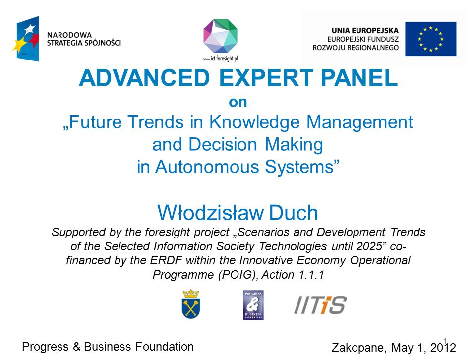 "ADVANCED EXPERT PANEL on ""Future Trends in Knowledge Management and Decision Making in Autonomous Systems Włodzisław Duch Supported by the foresight project ""Scenarios and Development Trends of the Selected Information Society Technologies until 2025 co- financed by the ERDF within the Innovative Economy Operational Programme (POIG), Action 1.1.1 Progress & Business Foundation Zakopane, May 1, 2012 1"