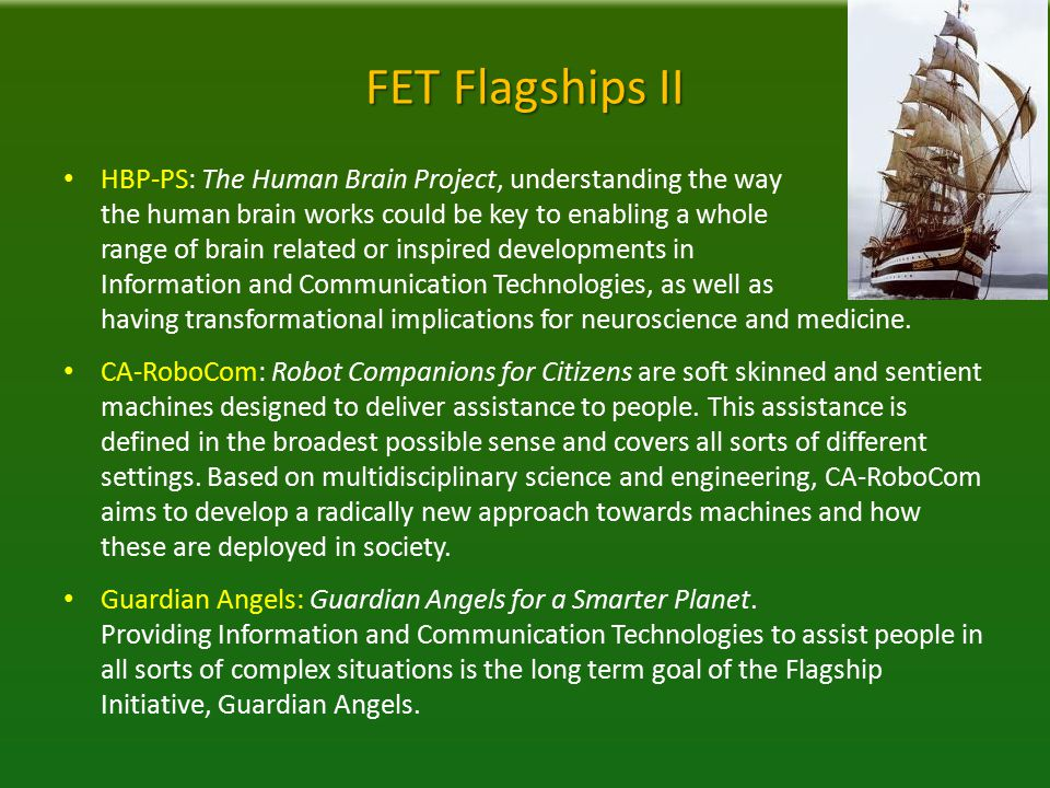 FET Flagships II HBP-PS: The Human Brain Project, understanding the way the human brain works could be key to enabling a whole range of brain related or inspired developments in Information and Communication Technologies, as well as having transformational implications for neuroscience and medicine.