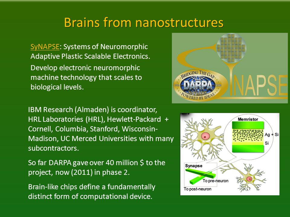 Brains from nanostructures IBM Research (Almaden) is coordinator, HRL Laboratories (HRL), Hewlett-Packard + Cornell, Columbia, Stanford, Wisconsin- Madison, UC Merced Universities with many subcontractors.