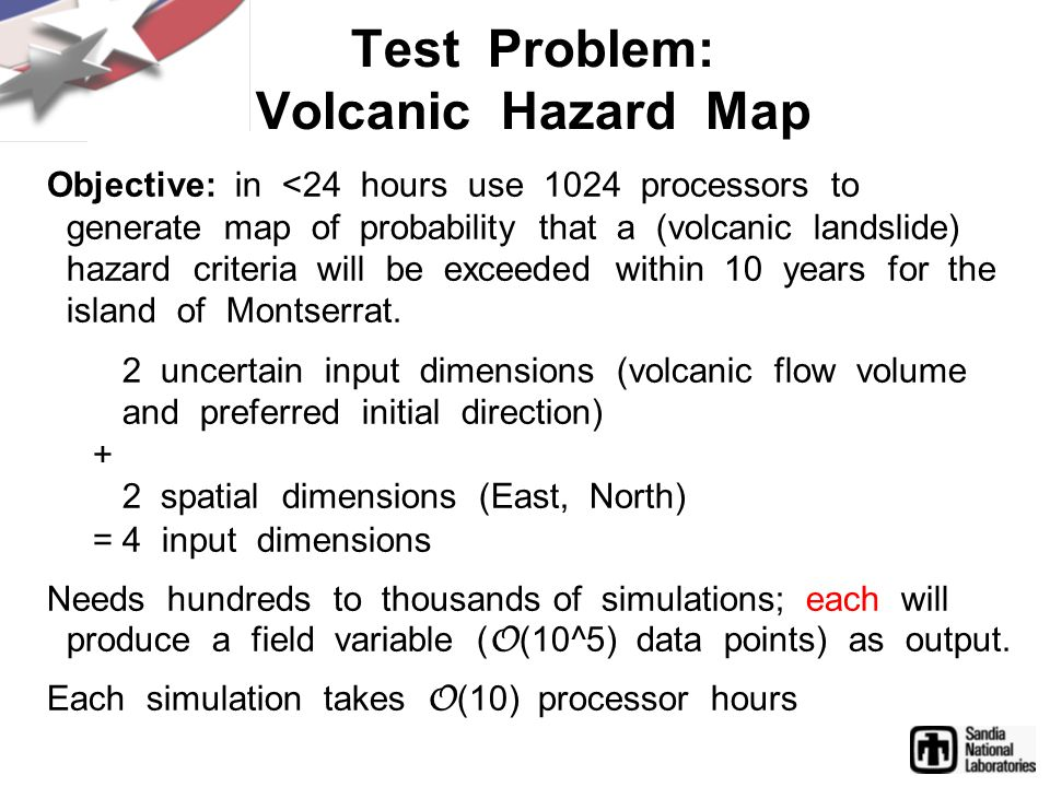 Objective: in <24 hours use 1024 processors to generate map of probability that a (volcanic landslide) hazard criteria will be exceeded within 10 years for the island of Montserrat.