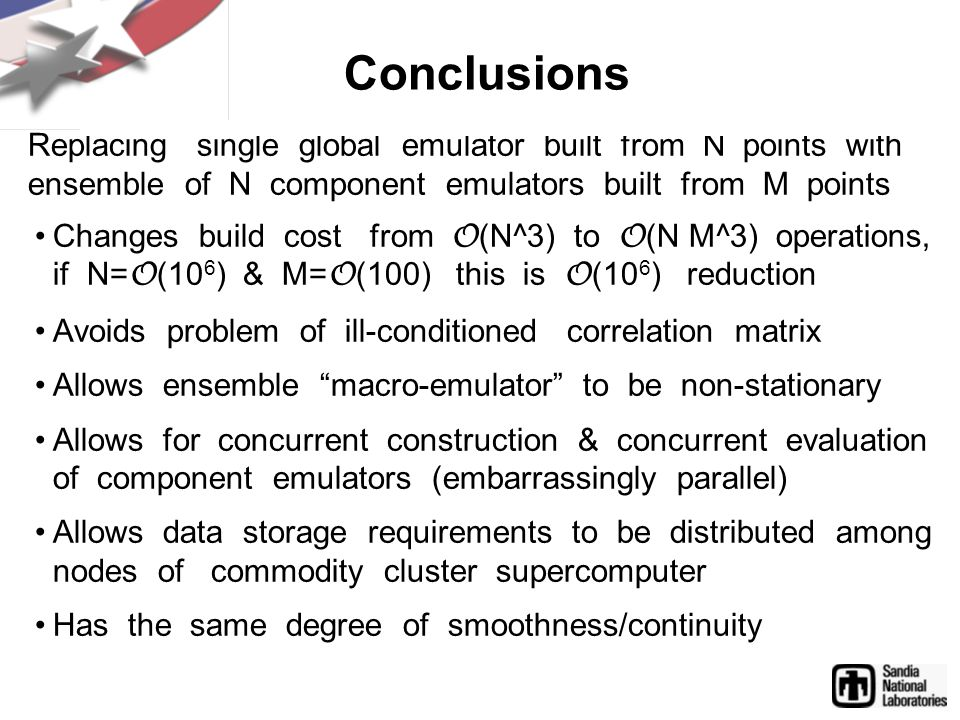 Conclusions Replacing single global emulator built from N points with ensemble of N component emulators built from M points Changes build cost from O (N^3) to O (N M^3) operations, if N= O (10 6 ) & M= O (100) this is O (10 6 ) reduction Avoids problem of ill-conditioned correlation matrix Allows ensemble macro-emulator to be non-stationary Allows for concurrent construction & concurrent evaluation of component emulators (embarrassingly parallel) Allows data storage requirements to be distributed among nodes of commodity cluster supercomputer Has the same degree of smoothness/continuity