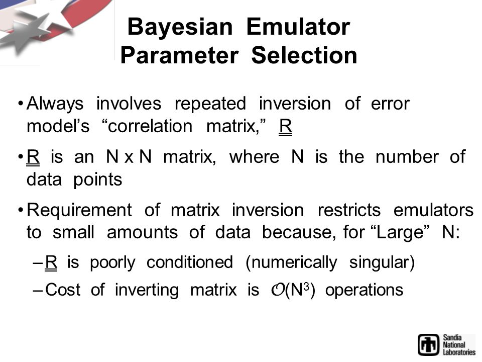 Bayesian Emulator Parameter Selection Always involves repeated inversion of error model's correlation matrix, R R is an N x N matrix, where N is the number of data points Requirement of matrix inversion restricts emulators to small amounts of data because, for Large N: –R is poorly conditioned (numerically singular) –Cost of inverting matrix is O (N 3 ) operations