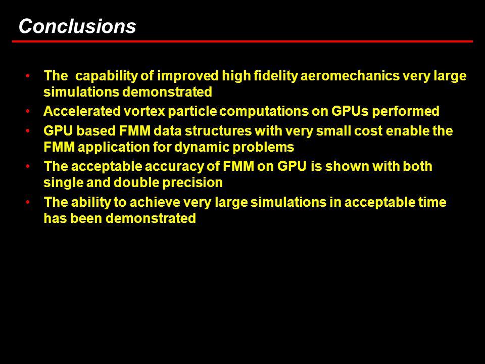 28 Task 3.5: Computational Considerations in Brownout Simulations Conclusions The capability of improved high fidelity aeromechanics very large simulations demonstrated Accelerated vortex particle computations on GPUs performed GPU based FMM data structures with very small cost enable the FMM application for dynamic problems The acceptable accuracy of FMM on GPU is shown with both single and double precision The ability to achieve very large simulations in acceptable time has been demonstrated