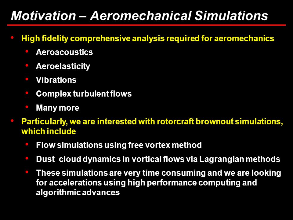 5 Motivation – Aeromechanical Simulations High fidelity comprehensive analysis required for aeromechanics Aeroacoustics Aeroelasticity Vibrations Complex turbulent flows Many more Particularly, we are interested with rotorcraft brownout simulations, which include Flow simulations using free vortex method Dust cloud dynamics in vortical flows via Lagrangian methods These simulations are very time consuming and we are looking for accelerations using high performance computing and algorithmic advances