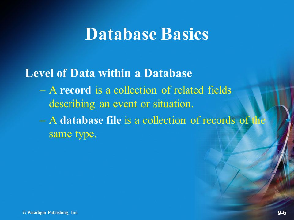 © Paradigm Publishing, Inc. 9-6 Database Basics Level of Data within a Database –A record is a collection of related fields describing an event or sit