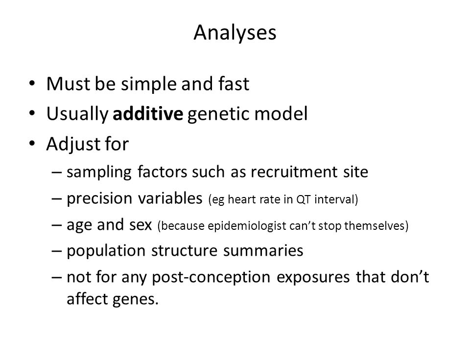 Analyses Must be simple and fast Usually additive genetic model Adjust for – sampling factors such as recruitment site – precision variables (eg heart rate in QT interval) – age and sex (because epidemiologist can't stop themselves) – population structure summaries – not for any post-conception exposures that don't affect genes.