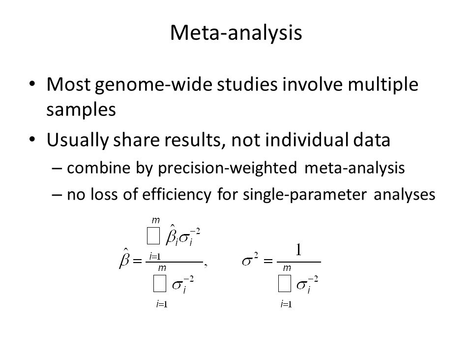 Meta-analysis Most genome-wide studies involve multiple samples Usually share results, not individual data – combine by precision-weighted meta-analysis – no loss of efficiency for single-parameter analyses