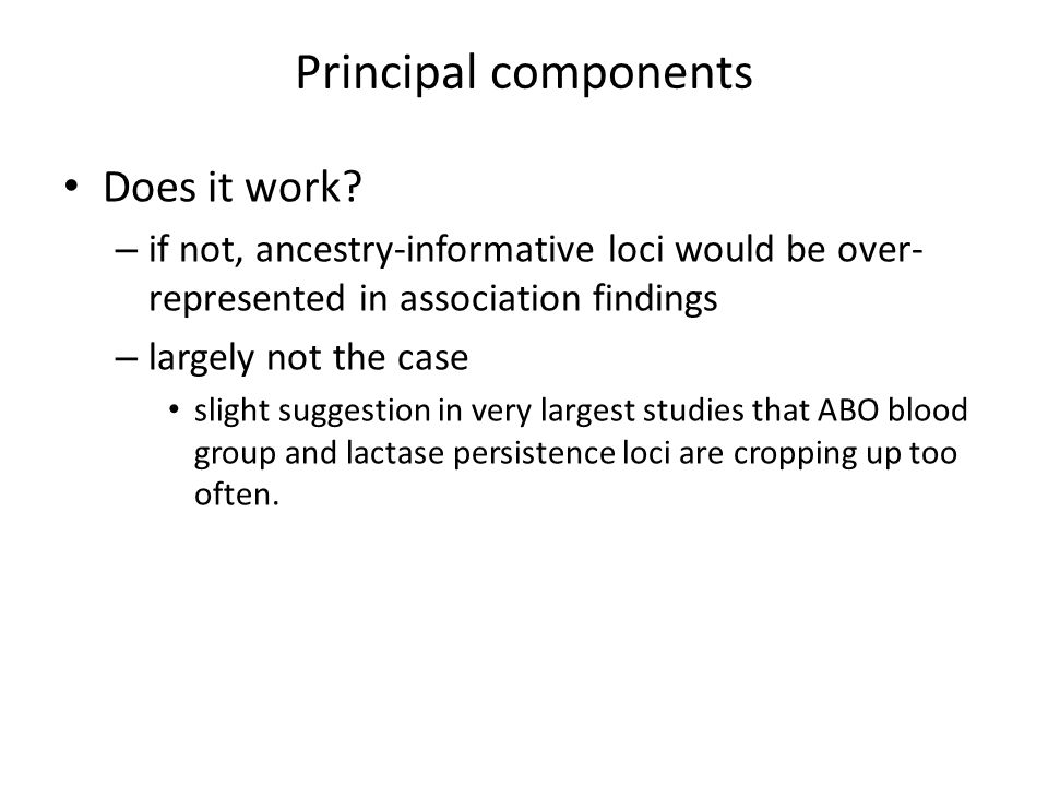 Principal components Does it work? – if not, ancestry-informative loci would be over- represented in association findings – largely not the case sligh