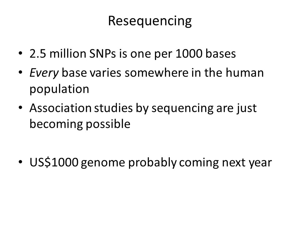 Resequencing 2.5 million SNPs is one per 1000 bases Every base varies somewhere in the human population Association studies by sequencing are just becoming possible US$1000 genome probably coming next year
