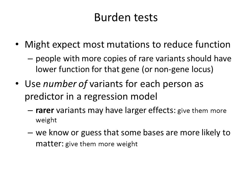 Burden tests Might expect most mutations to reduce function – people with more copies of rare variants should have lower function for that gene (or non-gene locus) Use number of variants for each person as predictor in a regression model – rarer variants may have larger effects: give them more weight – we know or guess that some bases are more likely to matter: give them more weight
