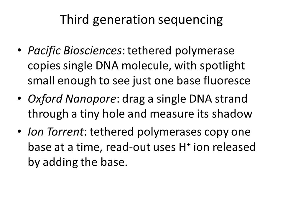Third generation sequencing Pacific Biosciences: tethered polymerase copies single DNA molecule, with spotlight small enough to see just one base fluoresce Oxford Nanopore: drag a single DNA strand through a tiny hole and measure its shadow Ion Torrent: tethered polymerases copy one base at a time, read-out uses H + ion released by adding the base.