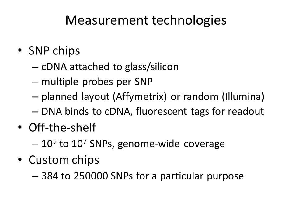 Measurement technologies SNP chips – cDNA attached to glass/silicon – multiple probes per SNP – planned layout (Affymetrix) or random (Illumina) – DNA binds to cDNA, fluorescent tags for readout Off-the-shelf – 10 5 to 10 7 SNPs, genome-wide coverage Custom chips – 384 to 250000 SNPs for a particular purpose