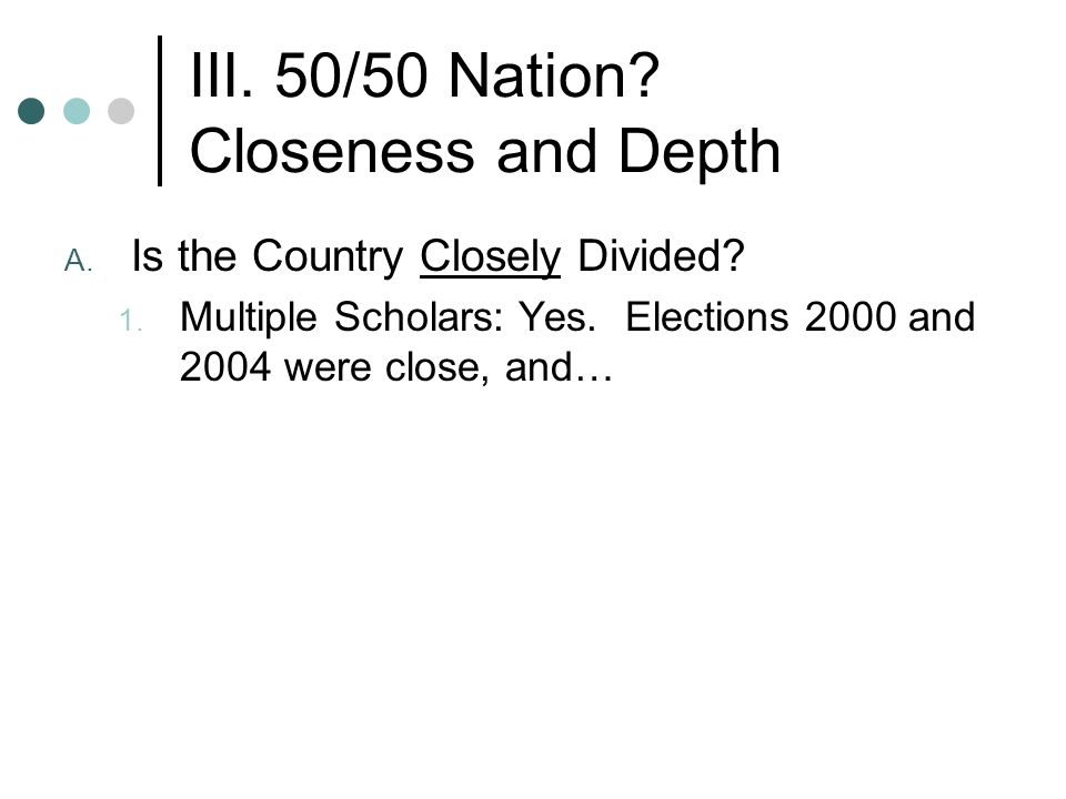 III. 50/50 Nation. Closeness and Depth A. Is the Country Closely Divided.