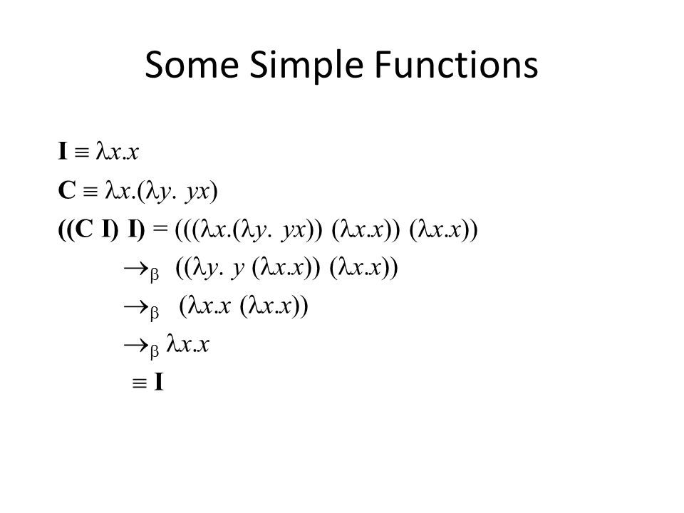 Some Simple Functions I  x.x C  x.( y. yx) ((C I) I) = ((( x.( y.