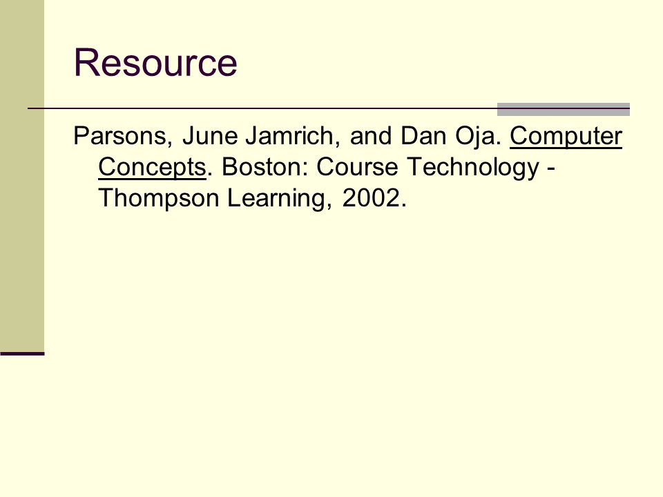Resource Parsons, June Jamrich, and Dan Oja. Computer Concepts. Boston: Course Technology - Thompson Learning, 2002.