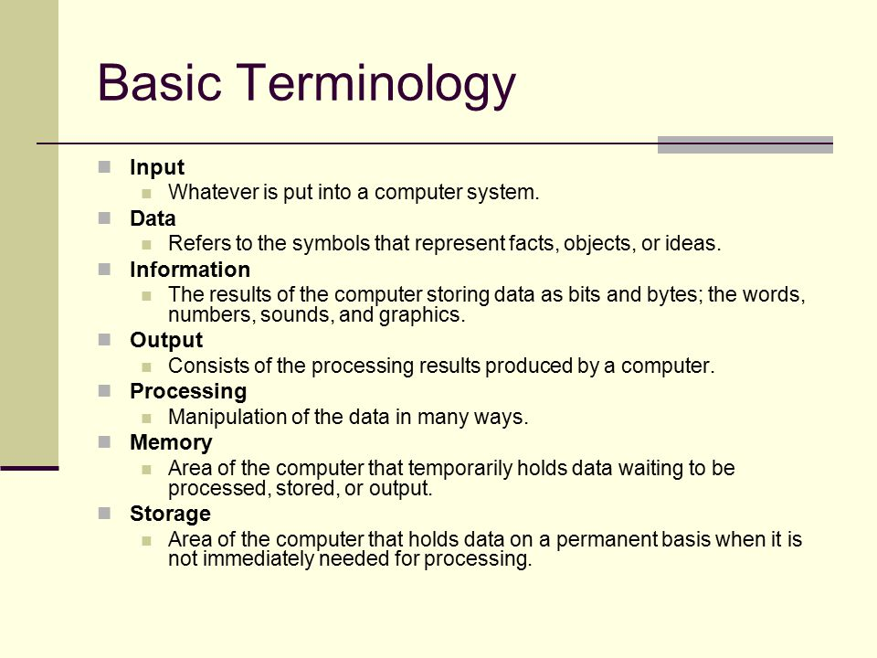 Basic Terminology Input Whatever is put into a computer system. Data Refers to the symbols that represent facts, objects, or ideas. Information The re