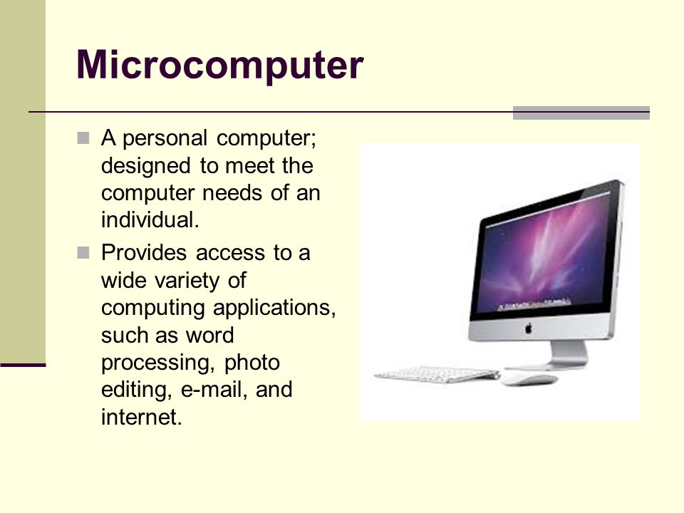 Microcomputer A personal computer; designed to meet the computer needs of an individual. Provides access to a wide variety of computing applications,