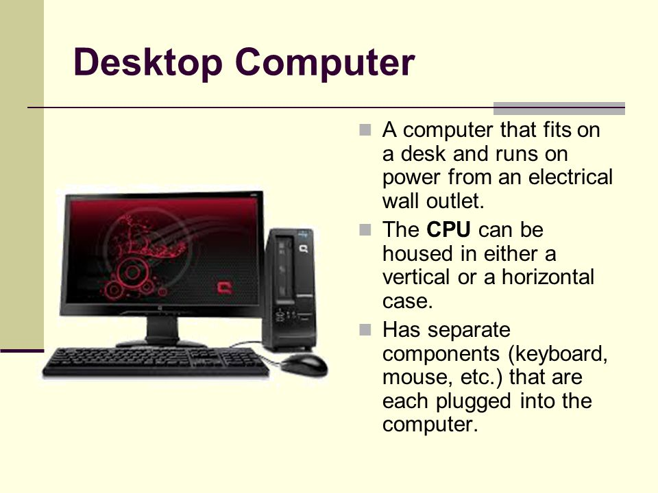 Desktop Computer A computer that fits on a desk and runs on power from an electrical wall outlet. The CPU can be housed in either a vertical or a hori