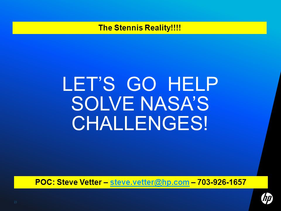 23 LET'S GO HELP SOLVE NASA'S CHALLENGES! POC: Steve Vetter – steve.vetter@hp.com – 703-926-1657steve.vetter@hp.com The Stennis Reality!!!!