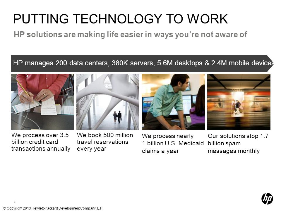 4 HP solutions are making life easier in ways you're not aware of PUTTING TECHNOLOGY TO WORK HP manages 200 data centers, 380K servers, 5.6M desktops