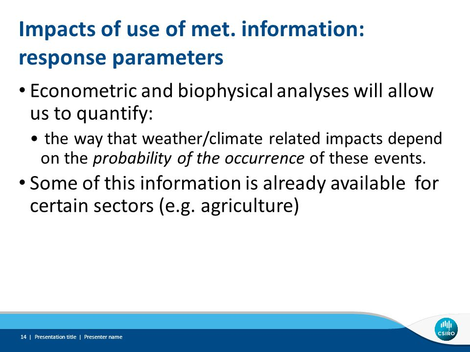 Impacts of use of met. information: response parameters Econometric and biophysical analyses will allow us to quantify: the way that weather/climate r