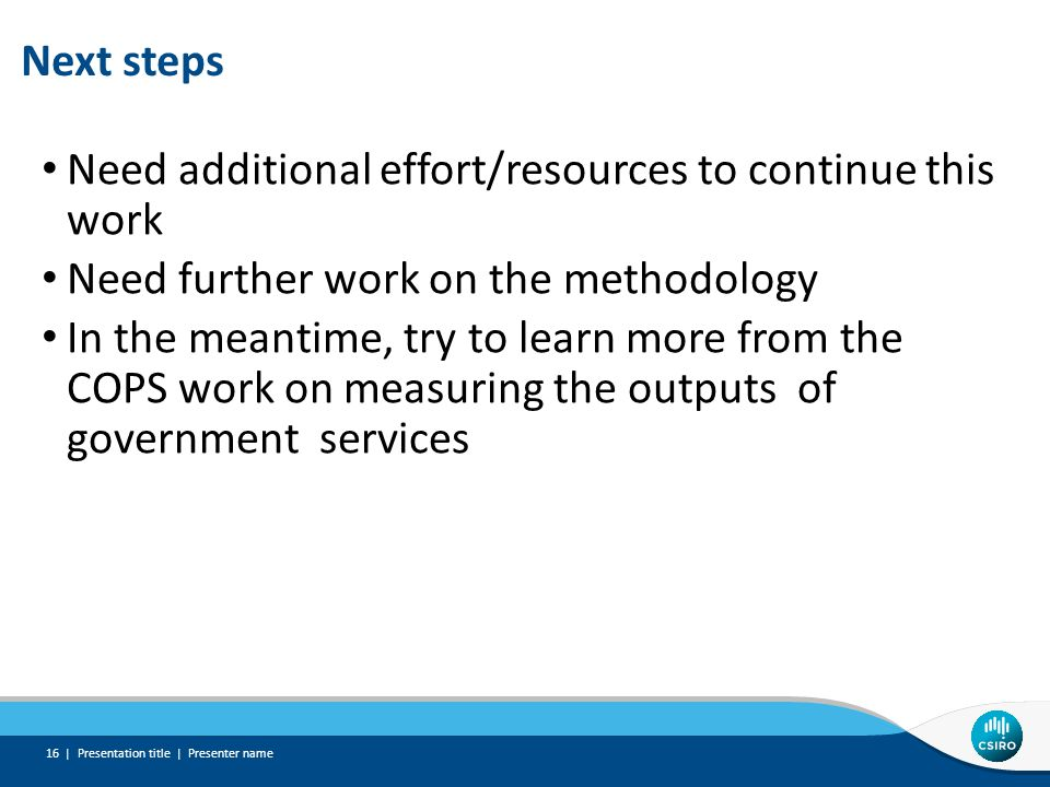 Next steps Need additional effort/resources to continue this work Need further work on the methodology In the meantime, try to learn more from the COP