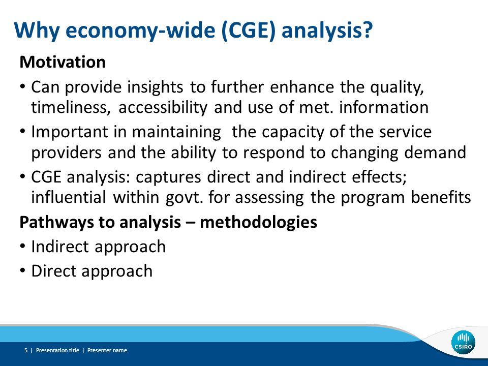 Why economy-wide (CGE) analysis? Motivation Can provide insights to further enhance the quality, timeliness, accessibility and use of met. information