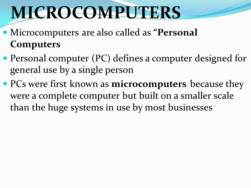 """MICROCOMPUTERS Microcomputers are also called as """"Personal Computers Personal computer (PC) defines a computer designed for general use by a single pe"""