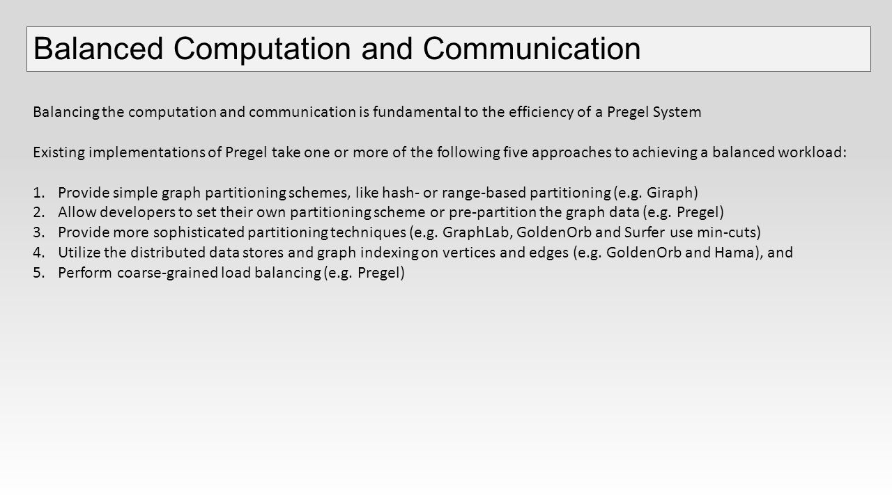 Balanced Computation and Communication Balancing the computation and communication is fundamental to the efficiency of a Pregel System Existing implementations of Pregel take one or more of the following five approaches to achieving a balanced workload: 1.Provide simple graph partitioning schemes, like hash- or range-based partitioning (e.g.