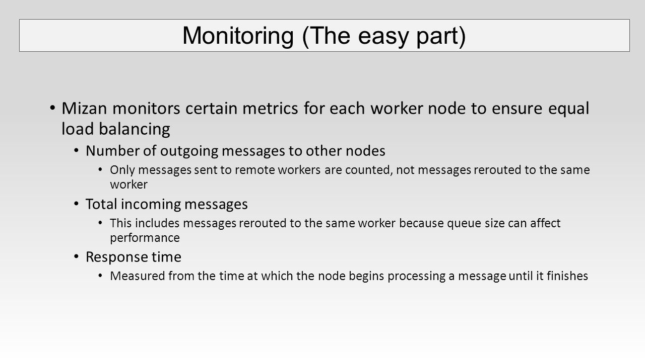 Mizan monitors certain metrics for each worker node to ensure equal load balancing Number of outgoing messages to other nodes Only messages sent to remote workers are counted, not messages rerouted to the same worker Total incoming messages This includes messages rerouted to the same worker because queue size can affect performance Response time Measured from the time at which the node begins processing a message until it finishes Monitoring (The easy part)
