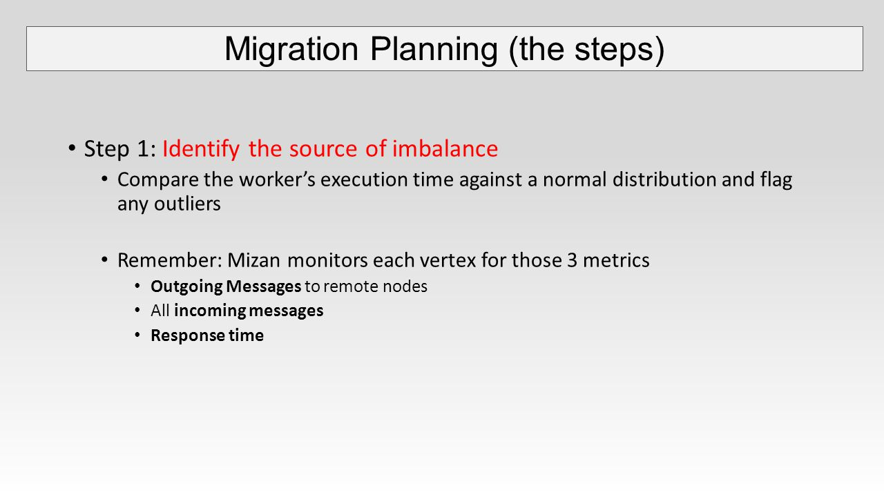 Step 1: Identify the source of imbalance Compare the worker's execution time against a normal distribution and flag any outliers Remember: Mizan monitors each vertex for those 3 metrics Outgoing Messages to remote nodes All incoming messages Response time Migration Planning (the steps)