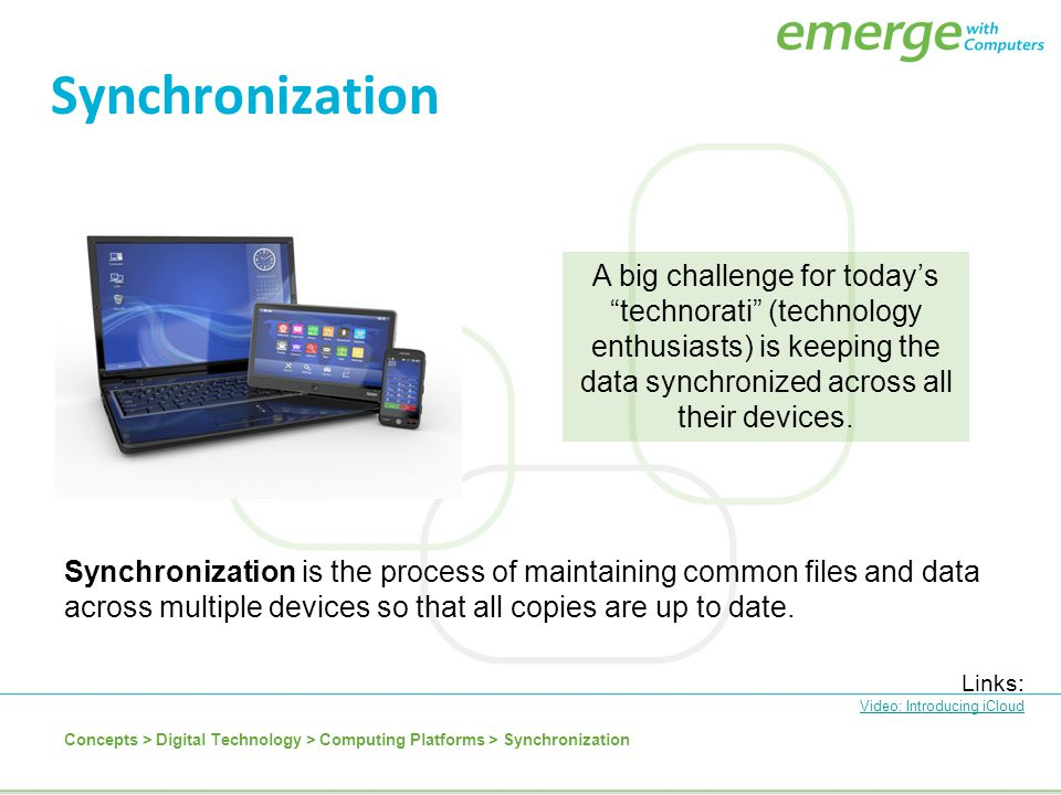 Synchronization is the process of maintaining common files and data across multiple devices so that all copies are up to date. Synchronization Links: