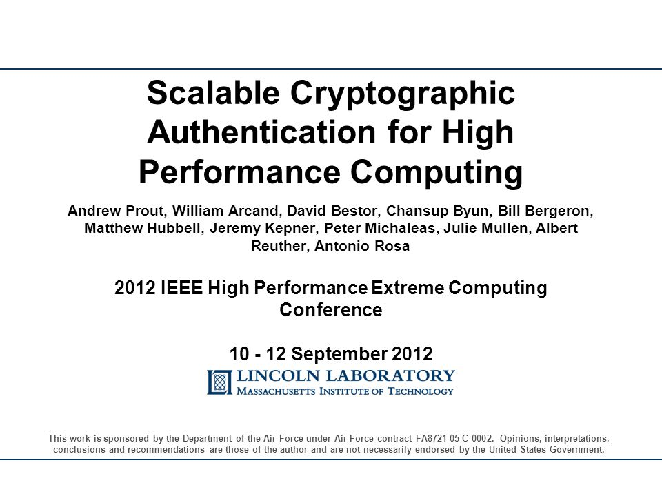Andrew Prout, William Arcand, David Bestor, Chansup Byun, Bill Bergeron, Matthew Hubbell, Jeremy Kepner, Peter Michaleas, Julie Mullen, Albert Reuther, Antonio Rosa 2012 IEEE High Performance Extreme Computing Conference 10 - 12 September 2012 Scalable Cryptographic Authentication for High Performance Computing This work is sponsored by the Department of the Air Force under Air Force contract FA8721-05-C-0002.